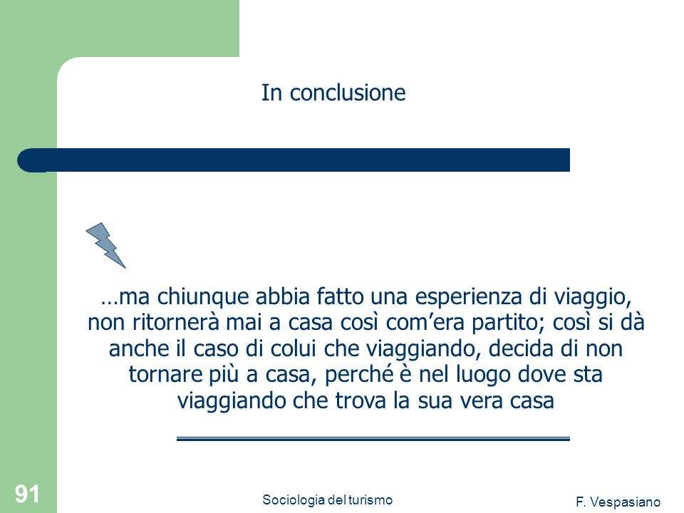F. Vespasiano Sociologia del turismo 91 …ma chiunque abbia fatto una esperienza di viaggio, non ritornerà mai a casa così comera partito; così si dà a