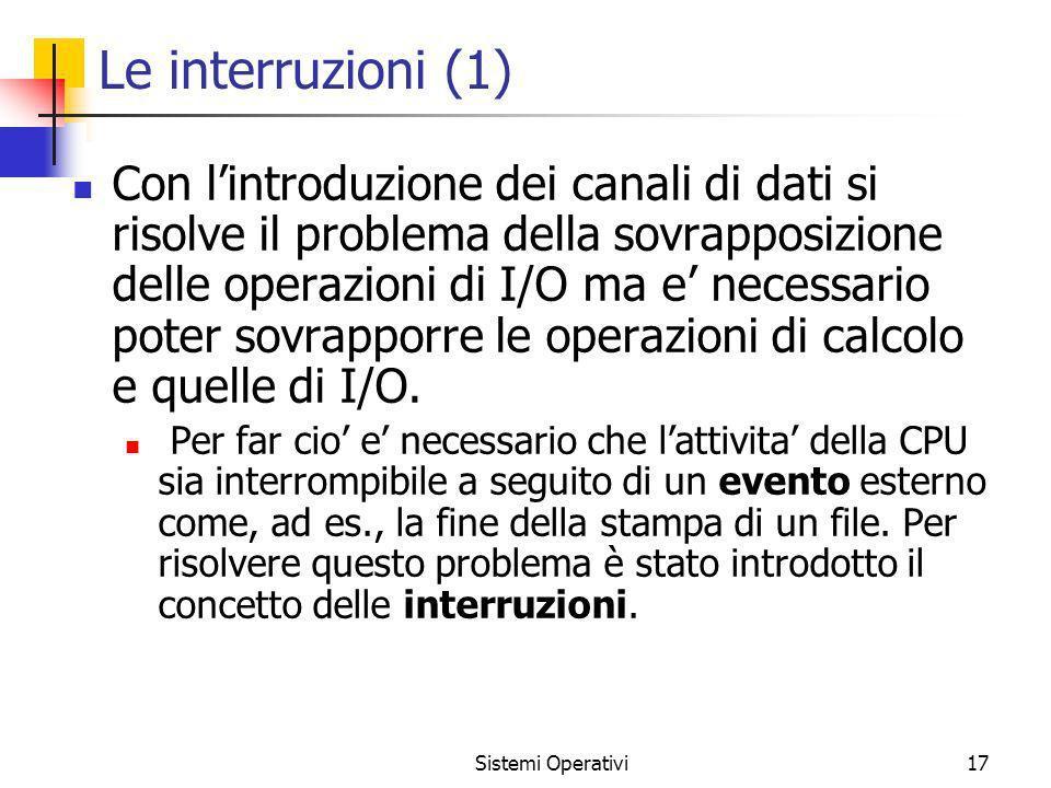 Sistemi Operativi17 Le interruzioni (1) Con lintroduzione dei canali di dati si risolve il problema della sovrapposizione delle operazioni di I/O ma e