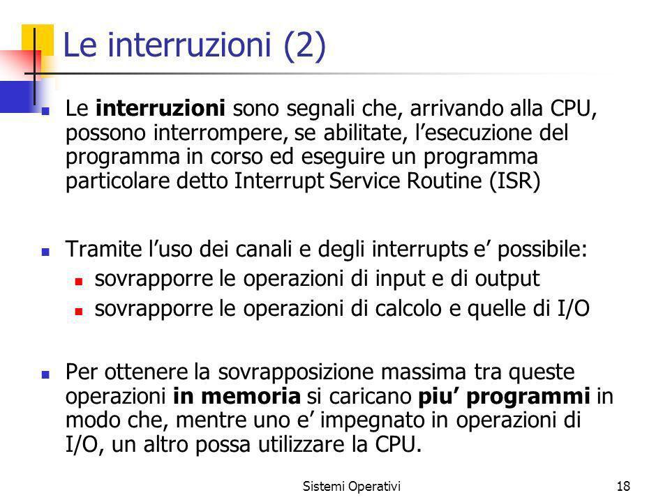 Sistemi Operativi18 Le interruzioni (2) Le interruzioni sono segnali che, arrivando alla CPU, possono interrompere, se abilitate, lesecuzione del prog
