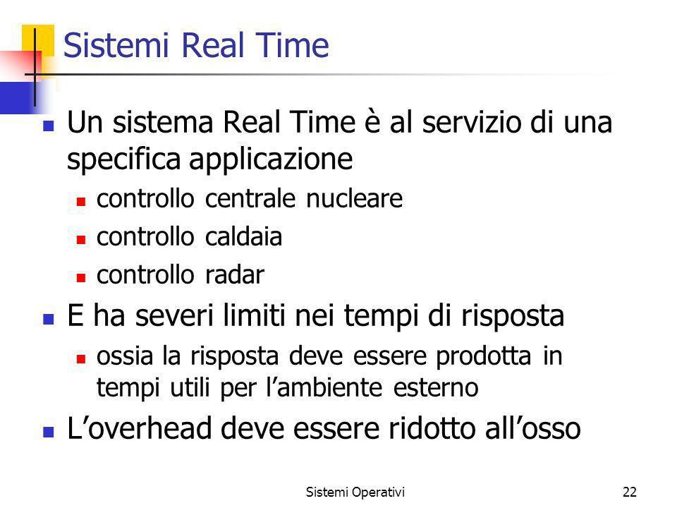 Sistemi Operativi22 Sistemi Real Time Un sistema Real Time è al servizio di una specifica applicazione controllo centrale nucleare controllo caldaia c