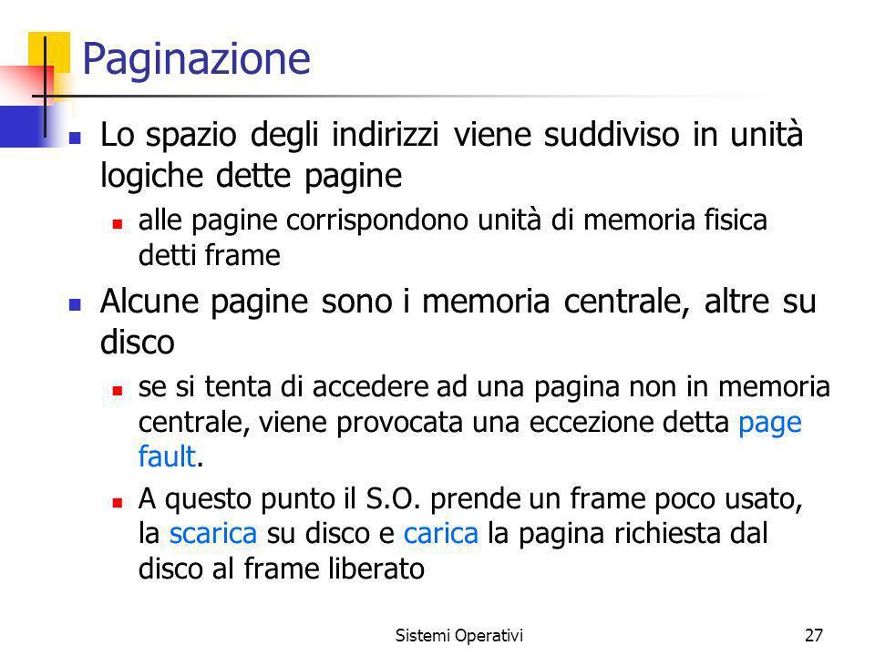 Sistemi Operativi27 Paginazione Lo spazio degli indirizzi viene suddiviso in unità logiche dette pagine alle pagine corrispondono unità di memoria fis