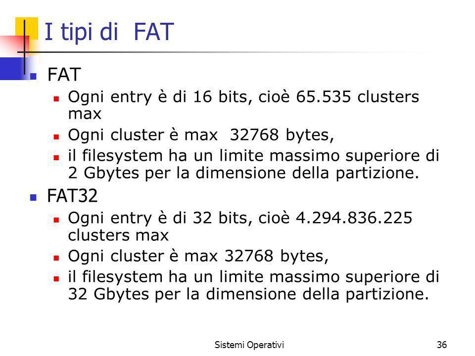 Sistemi Operativi36 I tipi di FAT FAT Ogni entry è di 16 bits, cioè 65.535 clusters max Ogni cluster è max 32768 bytes, il filesystem ha un limite mas