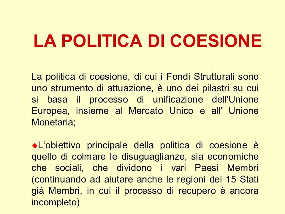 LA POLITICA DI COESIONE La politica di coesione, di cui i Fondi Strutturali sono uno strumento di attuazione, è uno dei pilastri su cui si basa il pro
