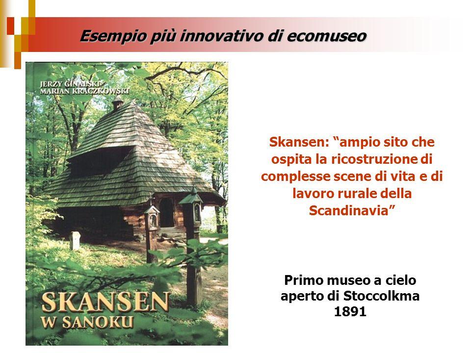 Skansen: ampio sito che ospita la ricostruzione di complesse scene di vita e di lavoro rurale della Scandinavia Esempio più innovativo di ecomuseo Pri