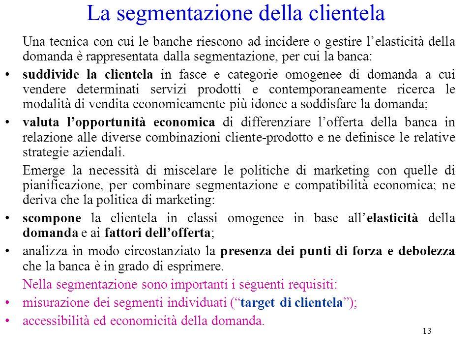 13 La segmentazione della clientela Una tecnica con cui le banche riescono ad incidere o gestire lelasticità della domanda è rappresentata dalla segme