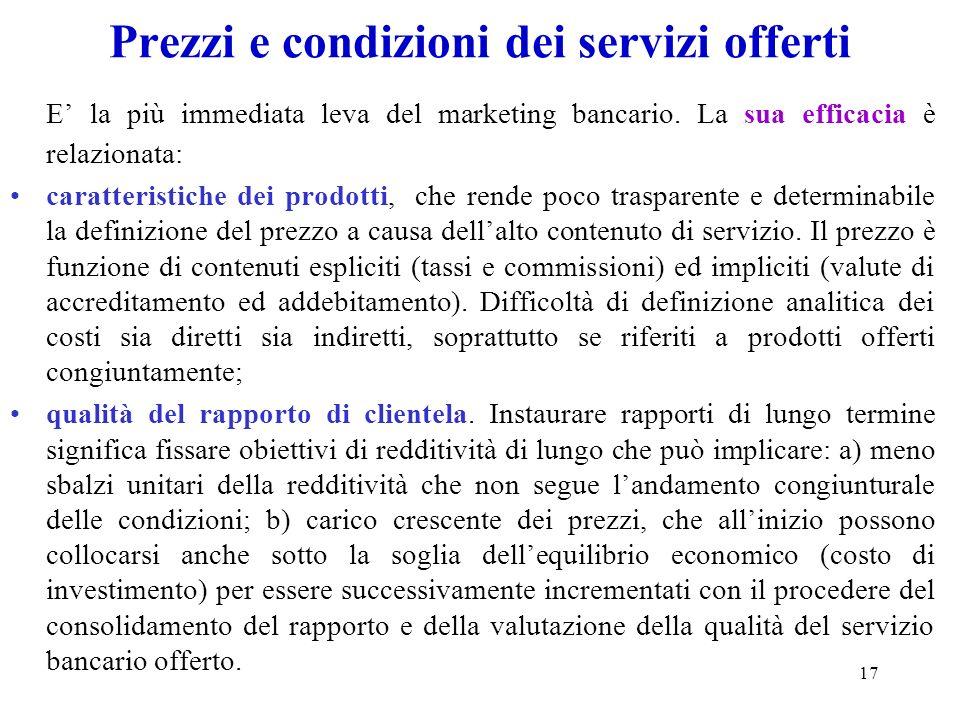 17 Prezzi e condizioni dei servizi offerti E la più immediata leva del marketing bancario. La sua efficacia è relazionata: caratteristiche dei prodott
