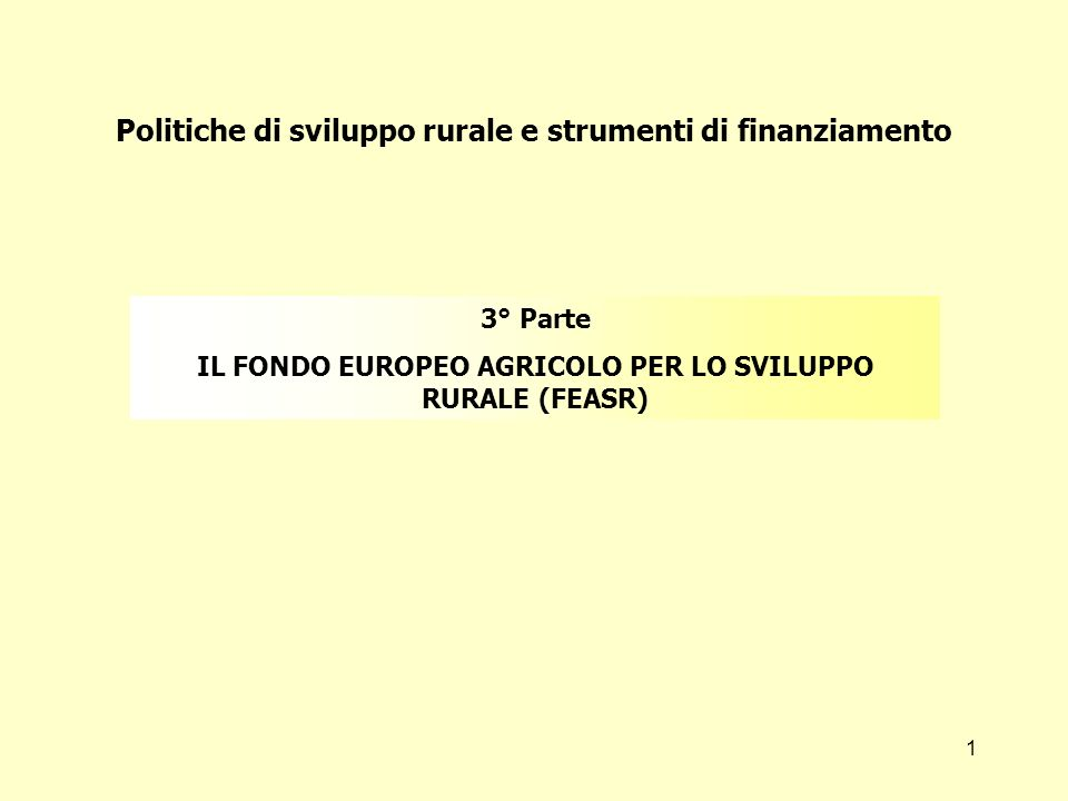 1 Politiche di sviluppo rurale e strumenti di finanziamento 3° Parte IL FONDO EUROPEO AGRICOLO PER LO SVILUPPO RURALE (FEASR)