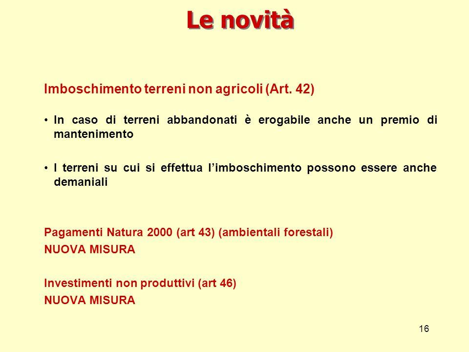 16 Le novità Imboschimento terreni non agricoli (Art. 42) In caso di terreni abbandonati è erogabile anche un premio di mantenimento I terreni su cui