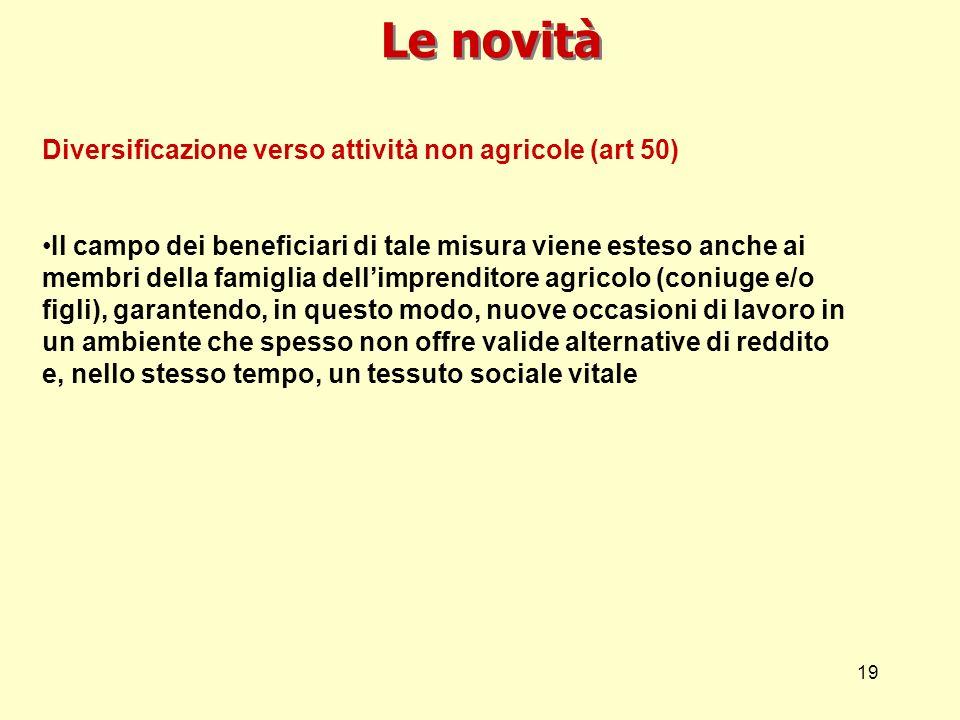 19 Diversificazione verso attività non agricole (art 50) Il campo dei beneficiari di tale misura viene esteso anche ai membri della famiglia dellimpre