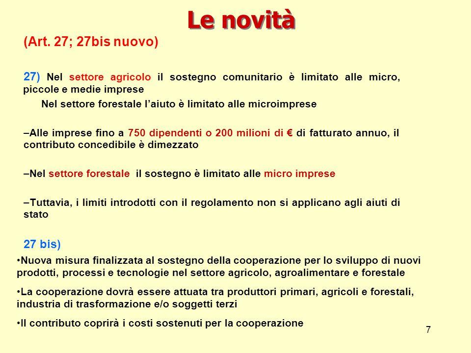 7 Le novità (Art. 27; 27bis nuovo) 27) Nel settore agricolo il sostegno comunitario è limitato alle micro, piccole e medie imprese Nel settore foresta