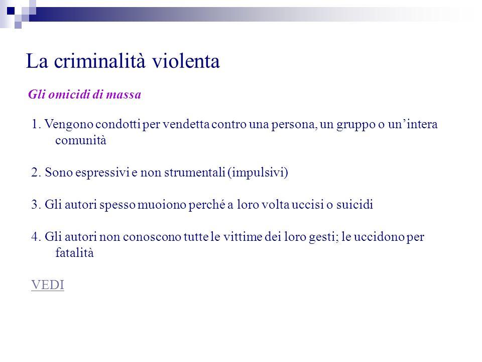 La criminalità violenta Gli omicidi di massa 1. Vengono condotti per vendetta contro una persona, un gruppo o unintera comunità 2. Sono espressivi e n