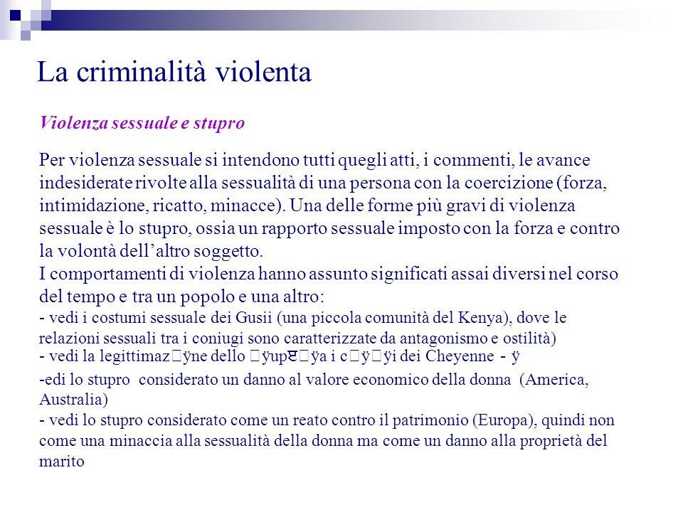 La criminalità violenta Violenza sessuale e stupro Per violenza sessuale si intendono tutti quegli atti, i commenti, le avance indesiderate rivolte al
