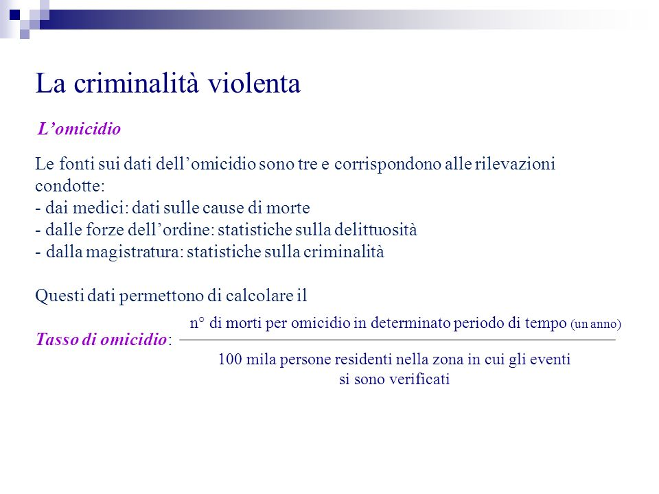 La criminalità violenta Lomicidio Le fonti sui dati dellomicidio sono tre e corrispondono alle rilevazioni condotte: - dai medici: dati sulle cause di