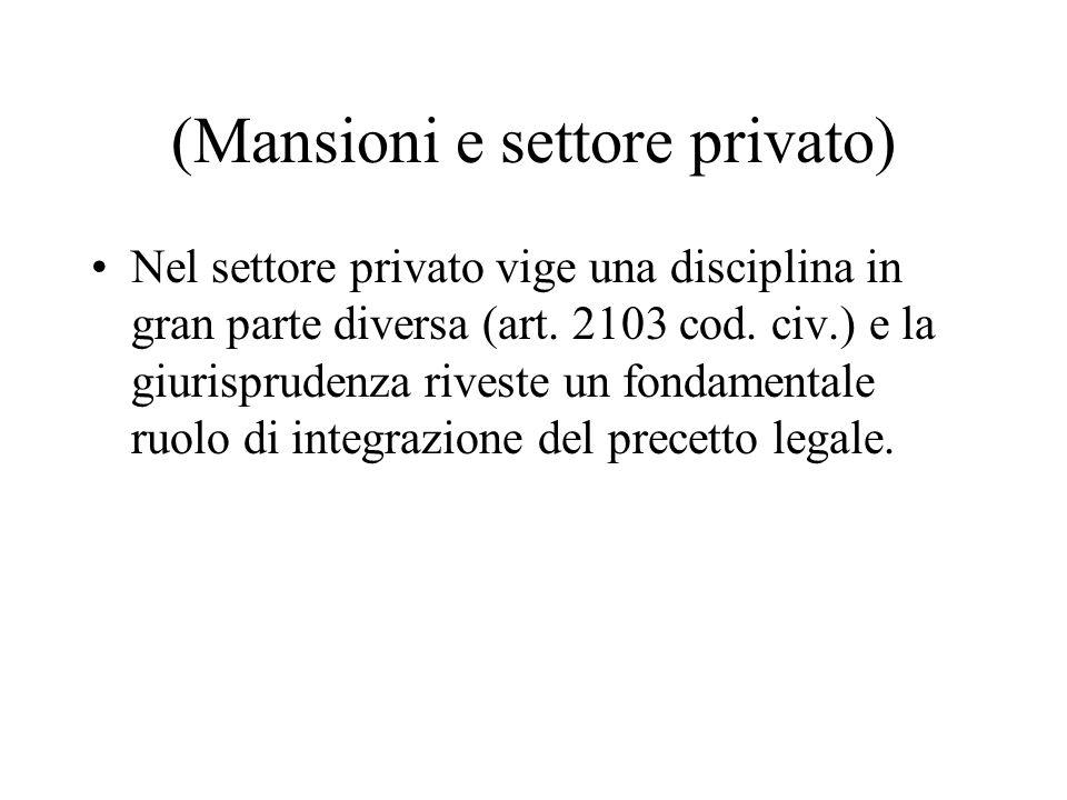 (Mansioni e settore privato) Nel settore privato vige una disciplina in gran parte diversa (art. 2103 cod. civ.) e la giurisprudenza riveste un fondam