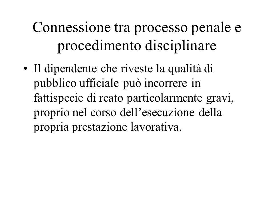 Connessione tra processo penale e procedimento disciplinare Il dipendente che riveste la qualità di pubblico ufficiale può incorrere in fattispecie di