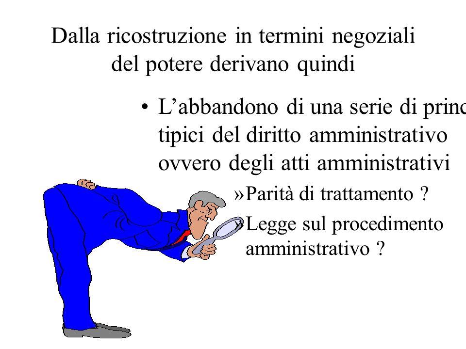 Dalla ricostruzione in termini negoziali del potere derivano quindi Labbandono di una serie di principi tipici del diritto amministrativo ovvero degli