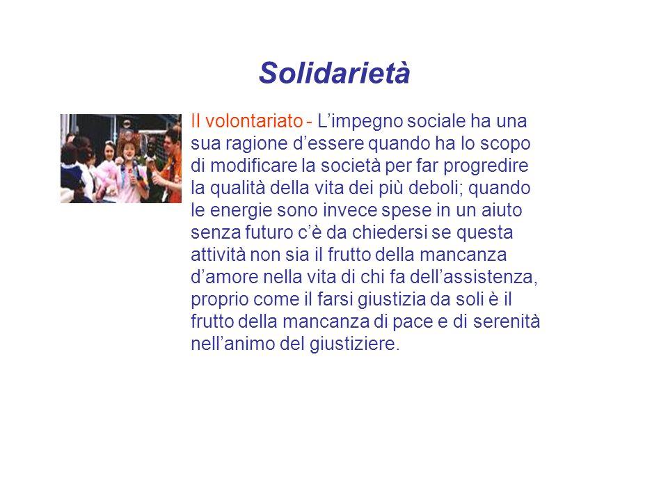 Solidarietà Il volontariato - Limpegno sociale ha una sua ragione dessere quando ha lo scopo di modificare la società per far progredire la qualità de