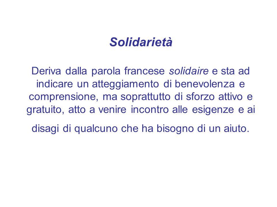 Solidarietà Deriva dalla parola francese solidaire e sta ad indicare un atteggiamento di benevolenza e comprensione, ma soprattutto di sforzo attivo e