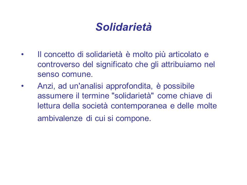 Solidarietà Il concetto di solidarietà è molto più articolato e controverso del significato che gli attribuiamo nel senso comune. Anzi, ad un'analisi