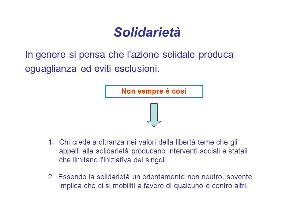 Solidarietà In genere si pensa che l'azione solidale produca eguaglianza ed eviti esclusioni. 1.Chi crede a oltranza nei valori della libertà teme che