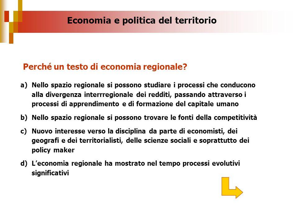 Economia e politica del territorio Perché un testo di economia regionale? a)Nello spazio regionale si possono studiare i processi che conducono alla d