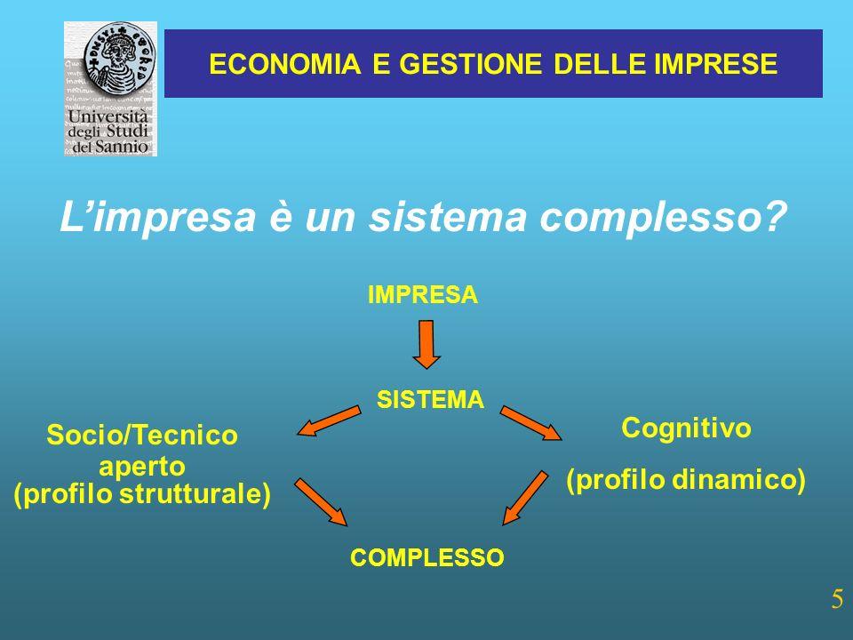 ECONOMIA E GESTIONE DELLE IMPRESE 5 Cognitivo (profilo dinamico) SISTEMA Socio/Tecnico aperto (profilo strutturale) COMPLESSO IMPRESA Limpresa è un sistema complesso?