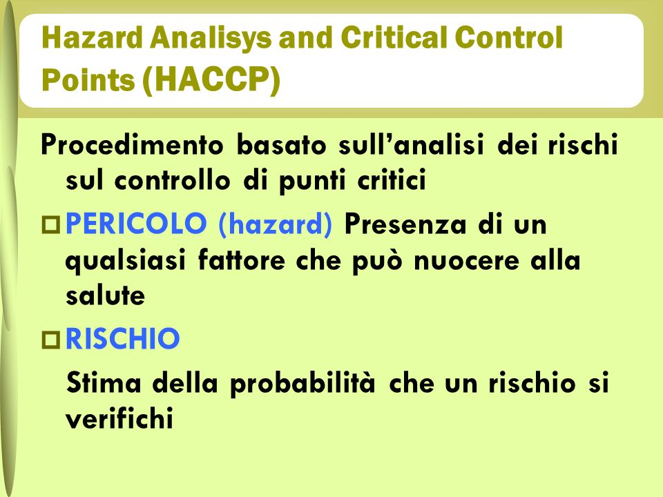 Procedimento basato sullanalisi dei rischi sul controllo di punti critici PERICOLO (hazard) Presenza di un qualsiasi fattore che può nuocere alla salu