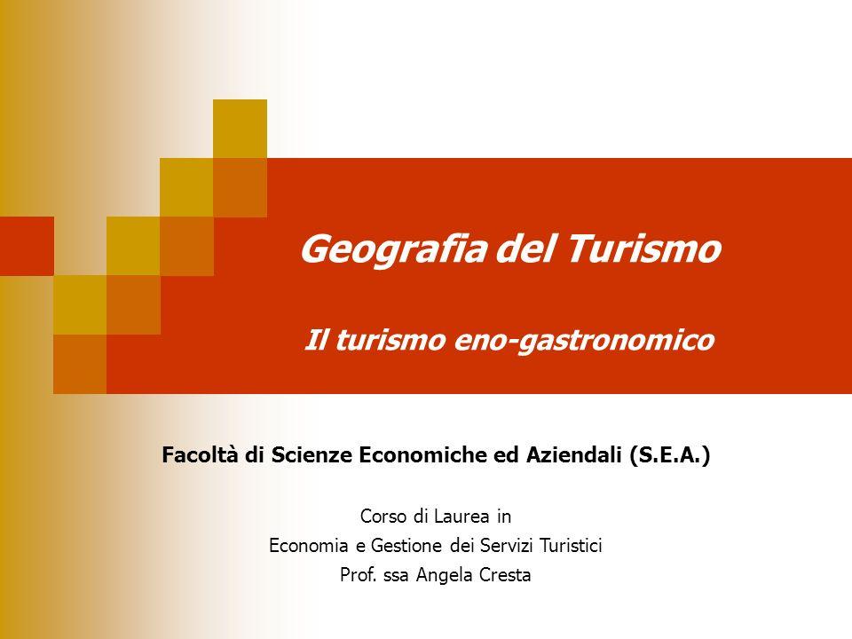 Geografia del Turismo Il turismo eno-gastronomico Facoltà di Scienze Economiche ed Aziendali (S.E.A.) Corso di Laurea in Economia e Gestione dei Servi