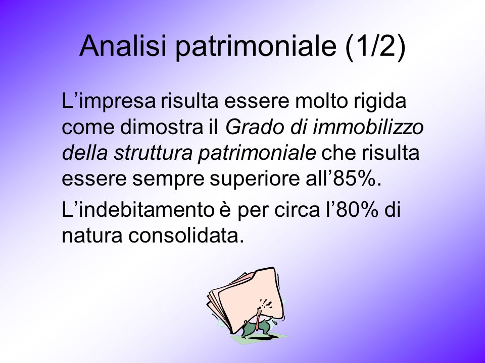 Analisi patrimoniale (1/2) Limpresa risulta essere molto rigida come dimostra il Grado di immobilizzo della struttura patrimoniale che risulta essere sempre superiore all85%.