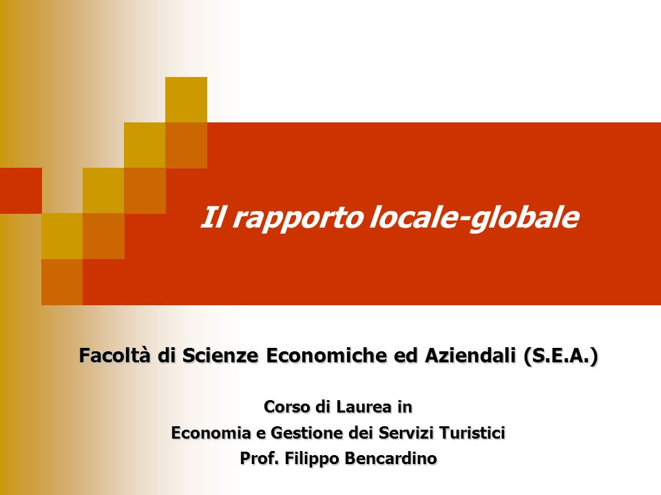 Il rapporto locale-globale Facoltà di Scienze Economiche ed Aziendali (S.E.A.) Corso di Laurea in Economia e Gestione dei Servizi Turistici Prof. Fili