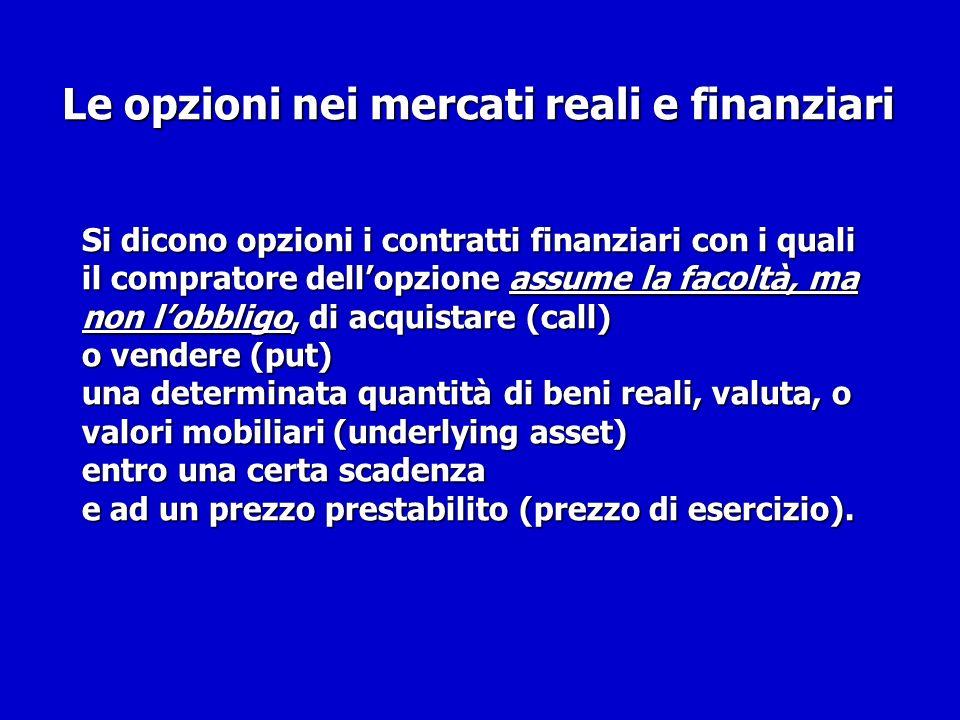 Le opzioni nei mercati reali e finanziari Si dicono opzioni i contratti finanziari con i quali il compratore dellopzione assume la facoltà, ma non lob