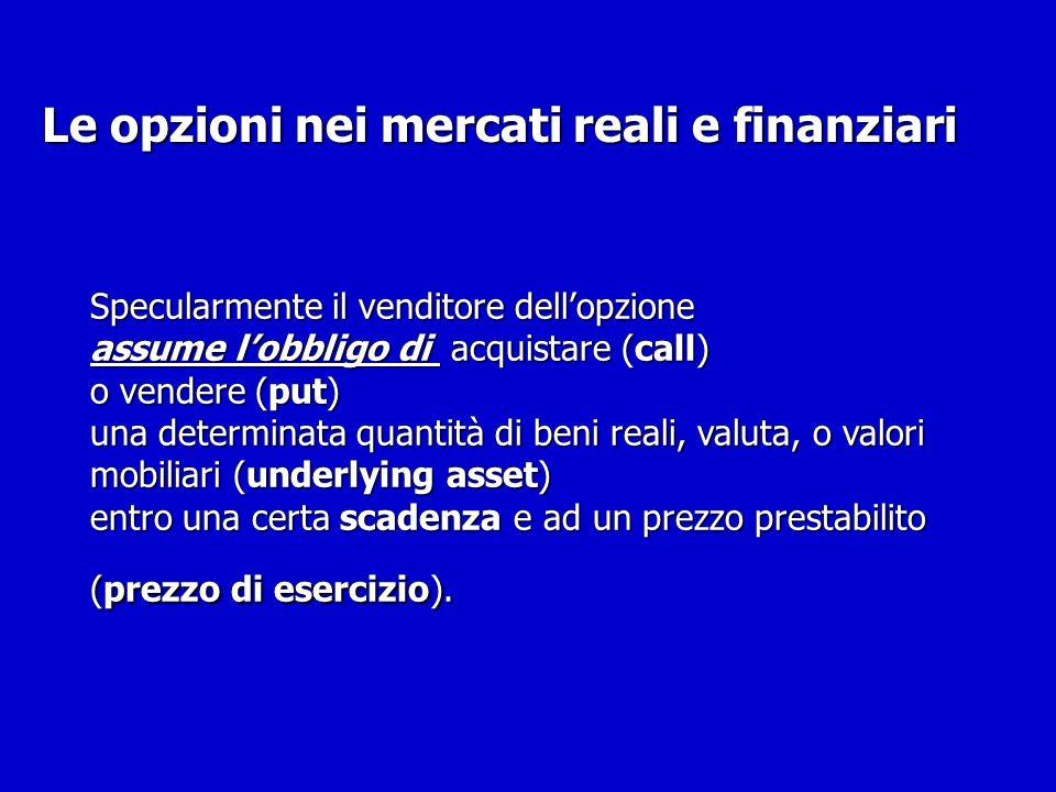 Specularmente il venditore dellopzione assume lobbligo di acquistare (call) o vendere (put) una determinata quantità di beni reali, valuta, o valori m
