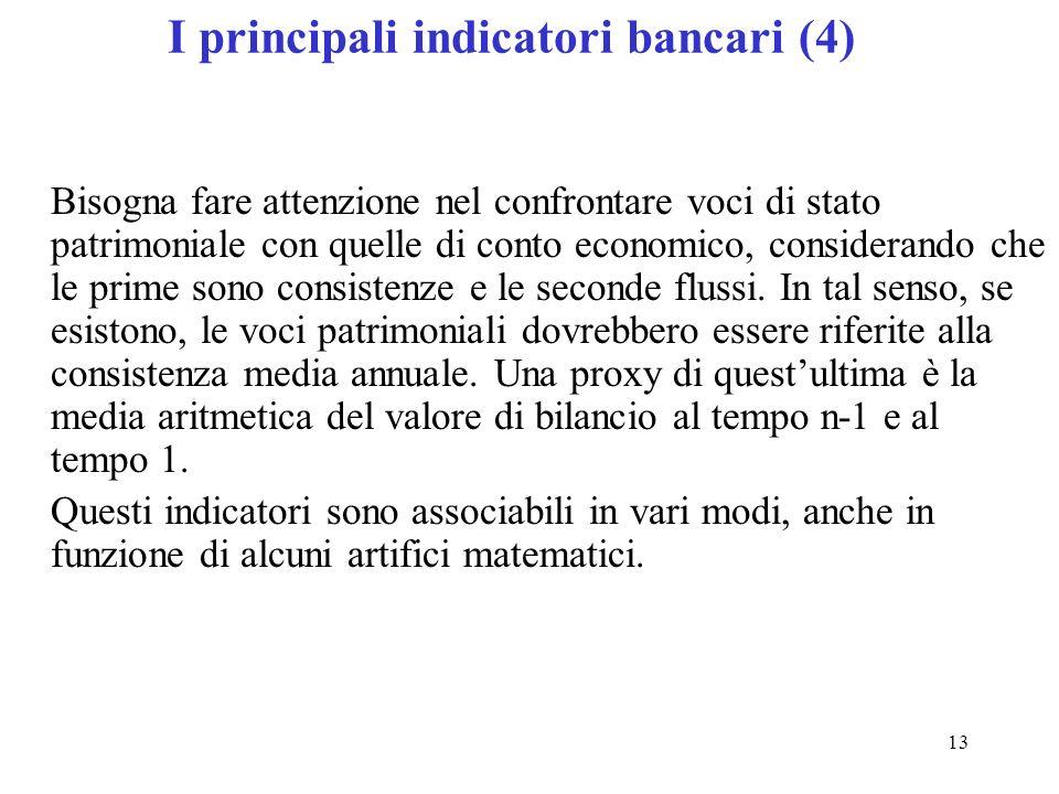 13 I principali indicatori bancari (4) Bisogna fare attenzione nel confrontare voci di stato patrimoniale con quelle di conto economico, considerando