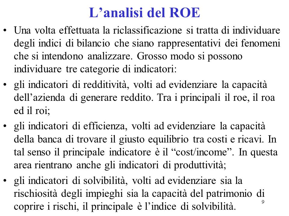 9 Lanalisi del ROE Una volta effettuata la riclassificazione si tratta di individuare degli indici di bilancio che siano rappresentativi dei fenomeni
