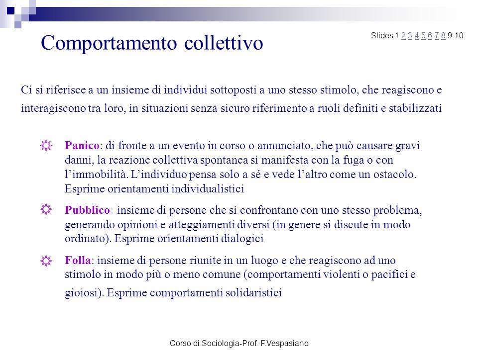 Corso di Sociologia-Prof. F.Vespasiano Comportamento collettivo Ci si riferisce a un insieme di individui sottoposti a uno stesso stimolo, che reagisc