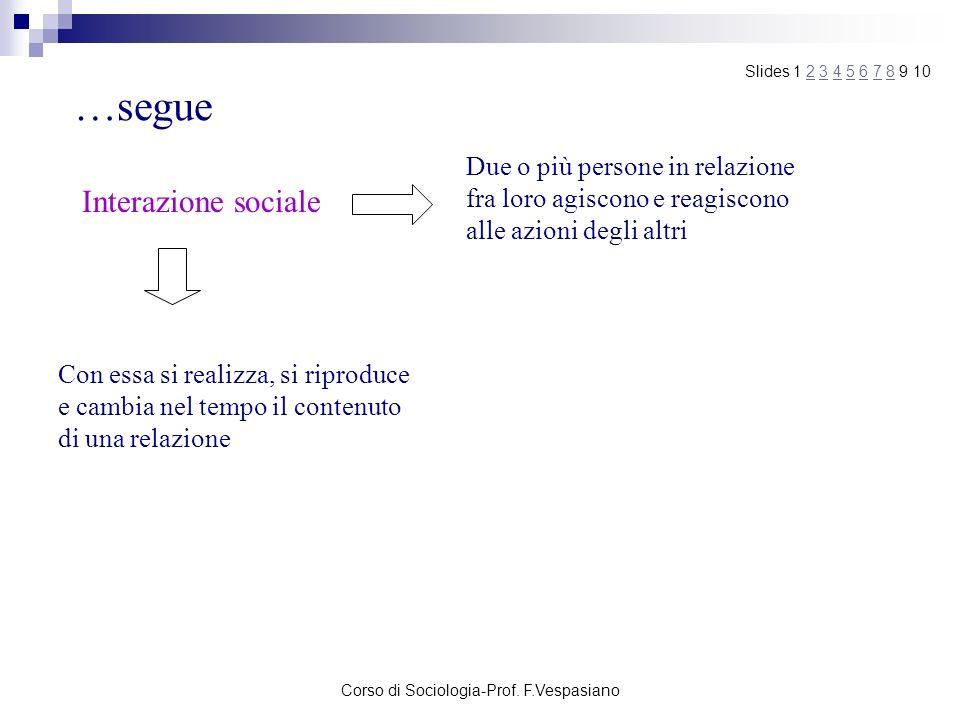 Corso di Sociologia-Prof. F.Vespasiano …segue Interazione sociale Due o più persone in relazione fra loro agiscono e reagiscono alle azioni degli altr
