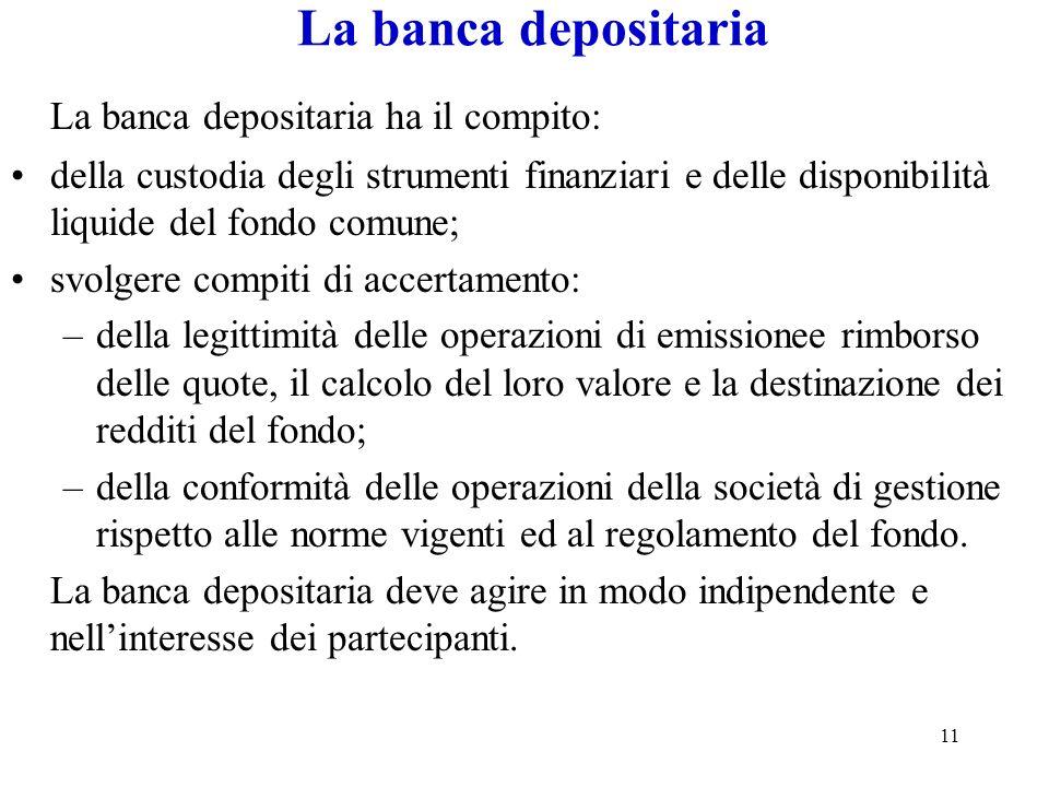 11 La banca depositaria La banca depositaria ha il compito: della custodia degli strumenti finanziari e delle disponibilità liquide del fondo comune;