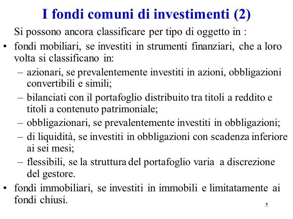 5 I fondi comuni di investimenti (2) Si possono ancora classificare per tipo di oggetto in : fondi mobiliari, se investiti in strumenti finanziari, ch