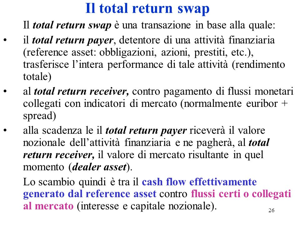 26 Il total return swap Il total return swap è una transazione in base alla quale: il total return payer, detentore di una attività finanziaria (reference asset: obbligazioni, azioni, prestiti, etc.), trasferisce lintera performance di tale attività (rendimento totale) al total return receiver, contro pagamento di flussi monetari collegati con indicatori di mercato (normalmente euribor + spread) alla scadenza le il total return payer riceverà il valore nozionale dellattività finanziaria e ne pagherà, al total return receiver, il valore di mercato risultante in quel momento (dealer asset).