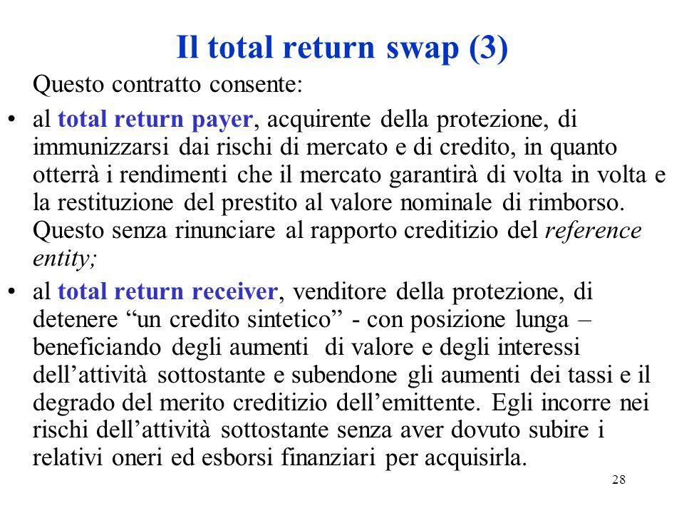 28 Il total return swap (3) Questo contratto consente: al total return payer, acquirente della protezione, di immunizzarsi dai rischi di mercato e di credito, in quanto otterrà i rendimenti che il mercato garantirà di volta in volta e la restituzione del prestito al valore nominale di rimborso.