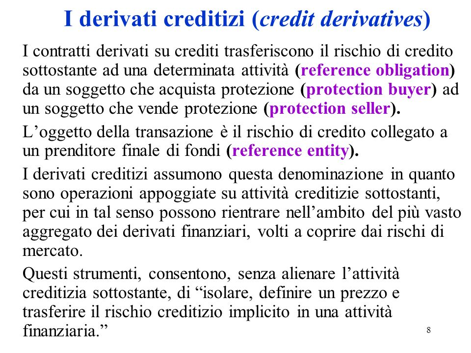8 I derivati creditizi (credit derivatives) I contratti derivati su crediti trasferiscono il rischio di credito sottostante ad una determinata attività (reference obligation) da un soggetto che acquista protezione (protection buyer) ad un soggetto che vende protezione (protection seller).
