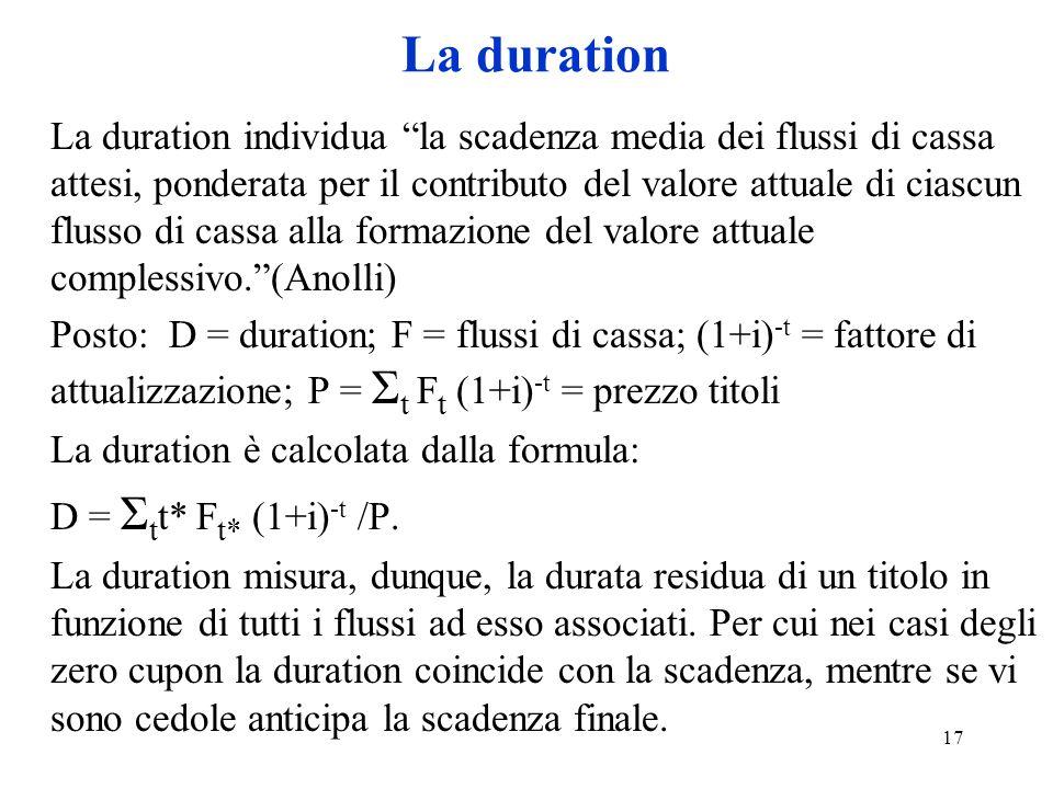 17 La duration La duration individua la scadenza media dei flussi di cassa attesi, ponderata per il contributo del valore attuale di ciascun flusso di cassa alla formazione del valore attuale complessivo.(Anolli) Posto: D = duration; F = flussi di cassa; (1+i) -t = fattore di attualizzazione; P = Σ t F t (1+i) -t = prezzo titoli La duration è calcolata dalla formula: D = Σ t t* F t* (1+i) -t /P.