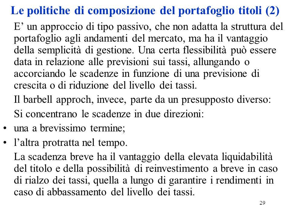 29 Le politiche di composizione del portafoglio titoli (2) E un approccio di tipo passivo, che non adatta la struttura del portafoglio agli andamenti del mercato, ma ha il vantaggio della semplicità di gestione.