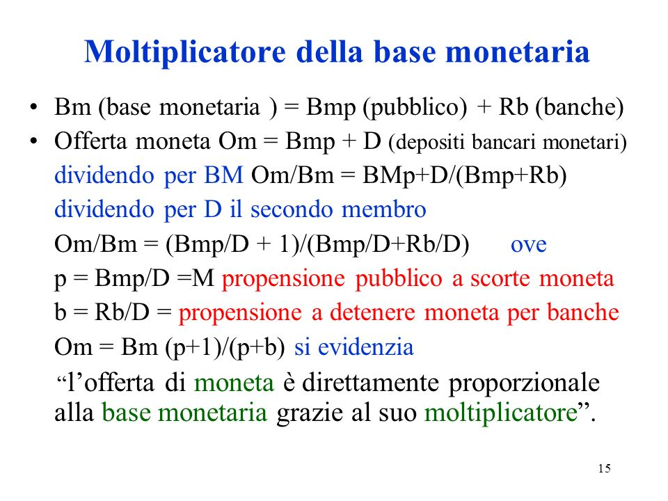 15 Moltiplicatore della base monetaria Bm (base monetaria ) = Bmp (pubblico) + Rb (banche) Offerta moneta Om = Bmp + D (depositi bancari monetari) div