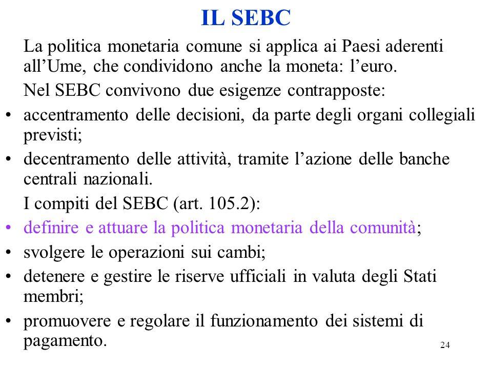 24 IL SEBC La politica monetaria comune si applica ai Paesi aderenti allUme, che condividono anche la moneta: leuro. Nel SEBC convivono due esigenze c