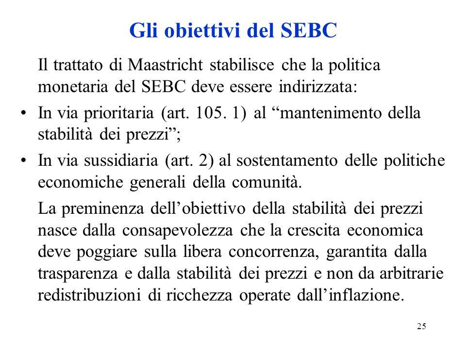 25 Gli obiettivi del SEBC Il trattato di Maastricht stabilisce che la politica monetaria del SEBC deve essere indirizzata: In via prioritaria (art. 10