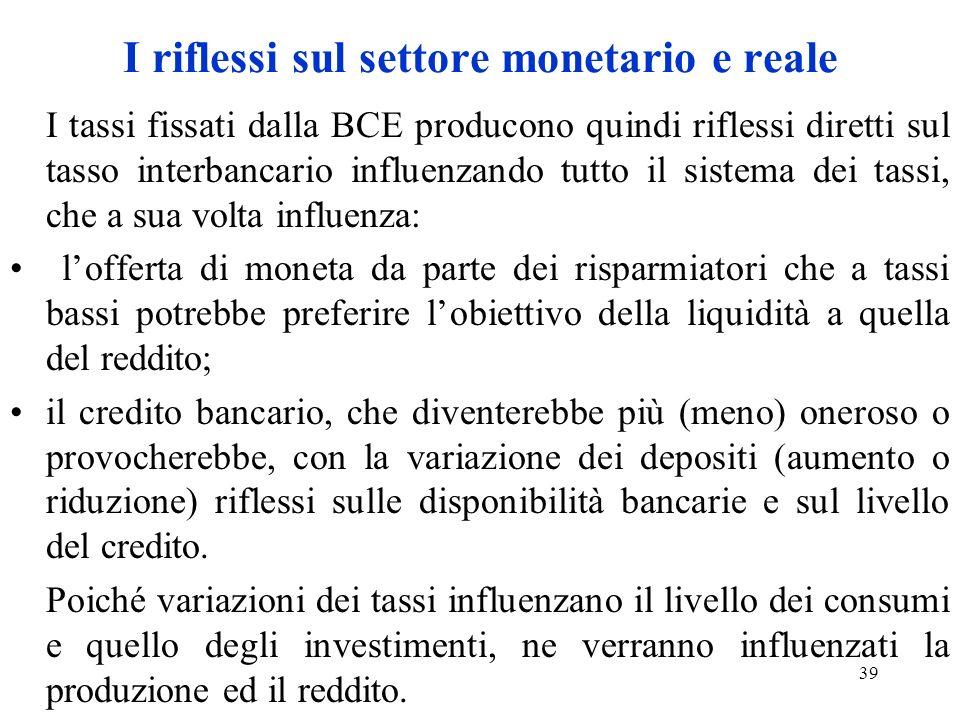 39 I riflessi sul settore monetario e reale I tassi fissati dalla BCE producono quindi riflessi diretti sul tasso interbancario influenzando tutto il sistema dei tassi, che a sua volta influenza: lofferta di moneta da parte dei risparmiatori che a tassi bassi potrebbe preferire lobiettivo della liquidità a quella del reddito; il credito bancario, che diventerebbe più (meno) oneroso o provocherebbe, con la variazione dei depositi (aumento o riduzione) riflessi sulle disponibilità bancarie e sul livello del credito.