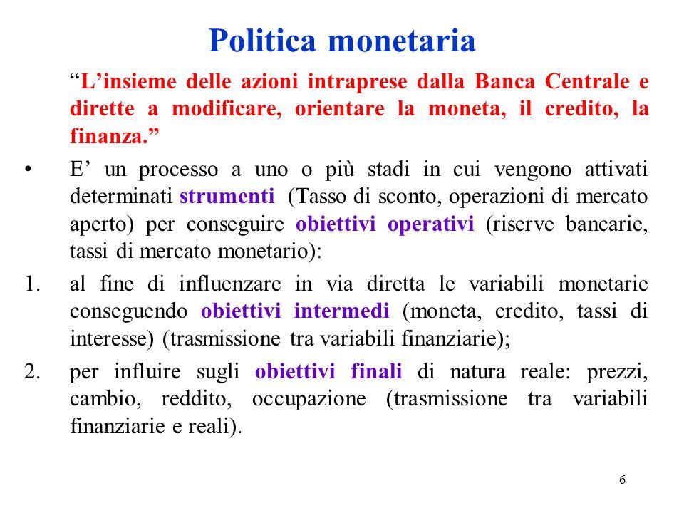 6 Politica monetaria Linsieme delle azioni intraprese dalla Banca Centrale e dirette a modificare, orientare la moneta, il credito, la finanza. E un p