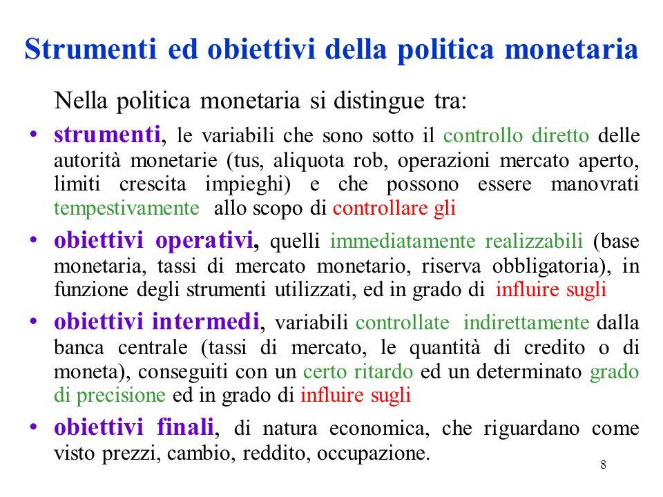 8 Strumenti ed obiettivi della politica monetaria Nella politica monetaria si distingue tra: strumenti, le variabili che sono sotto il controllo diret