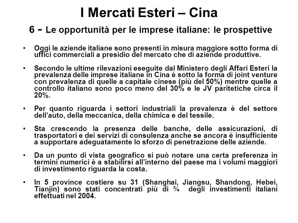 I Mercati Esteri – Cina 6 - Le opportunità per le imprese italiane: le prospettive Oggi le aziende italiane sono presenti in misura maggiore sotto for